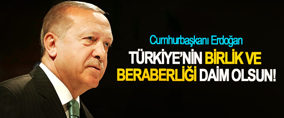 Cumhurbaşkanı Erdoğan;Türkiye'nin birlik ve beraberliği daim olsun!