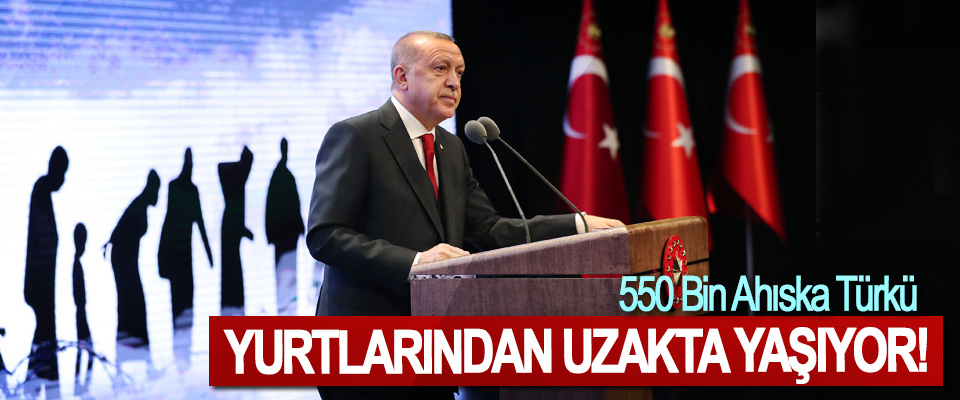 Cumhurbaşkanı Erdoğan; 550 Bin Ahıska Türkü Yurtlarından Uzakta Yaşıyor!