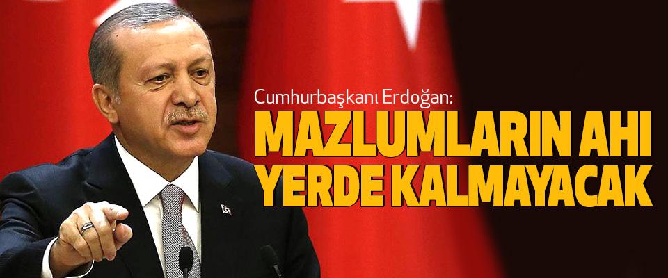 Cumhurbaşkanı Erdoğan: Mazlumların Ahı Yerde Kalmayacak