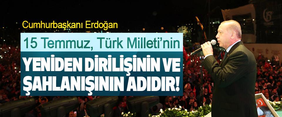 Cumhurbaşkanı Erdoğan: 15 Temmuz, Türk Milleti'nin Yeniden Dirilişinin Ve Şahlanışının Adıdır!