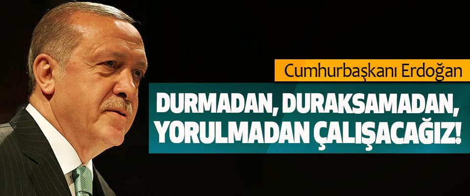 Cumhurbaşkanı Erdoğan: Durmadan, duraksamadan, yorulmadan çalışacağız!