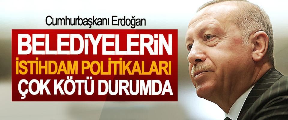 Cumhurbaşkanı Erdoğan; Belediyelerin İstihdam Politikaları Çok Kötü Durumda