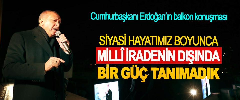 Cumhurbaşkanı Erdoğan; Siyasi Hayatımız Boyunca Millî İradenin Dışında Bir Güç Tanımadık