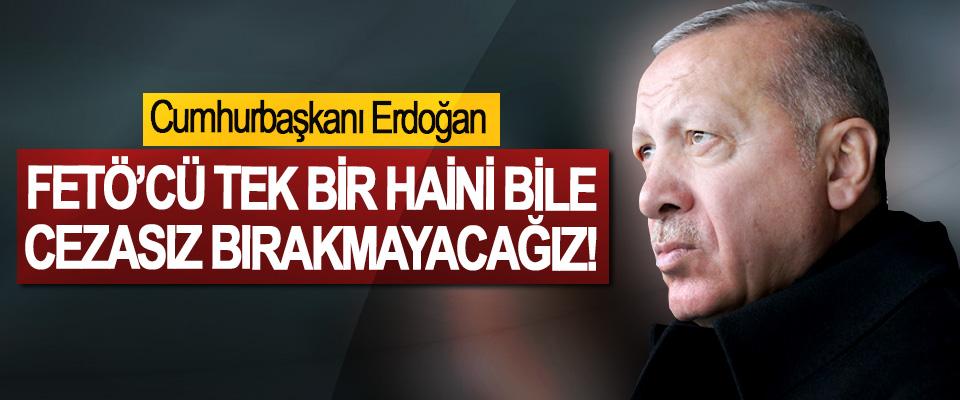 Cumhurbaşkanı Erdoğan; Fetö'cü tek bir haini bile cezasız bırakmayacağız!