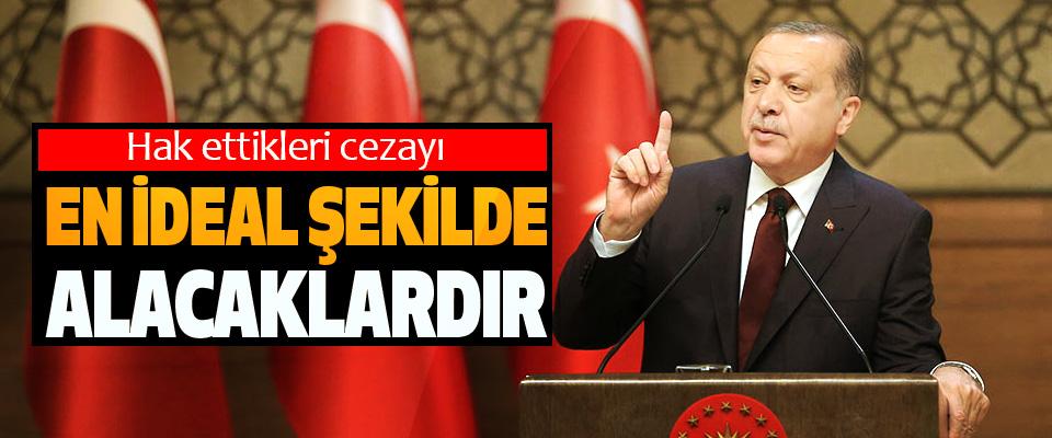 Cumhurbaşkanı Erdoğan; Hak ettikleri cezayı En İdeal Şekilde Alacaklardır