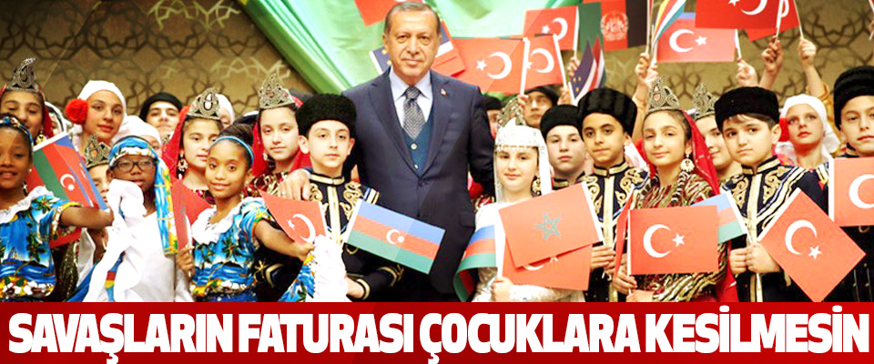Cumhurbaşkanı Erdoğan: Savaşların Faturası Çocuklara Kesilmesin