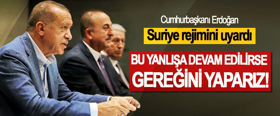 Cumhurbaşkanı Erdoğan, Suriye rejimini uyardı;Bu yanlışa devam edilirse gereğini yaparız!