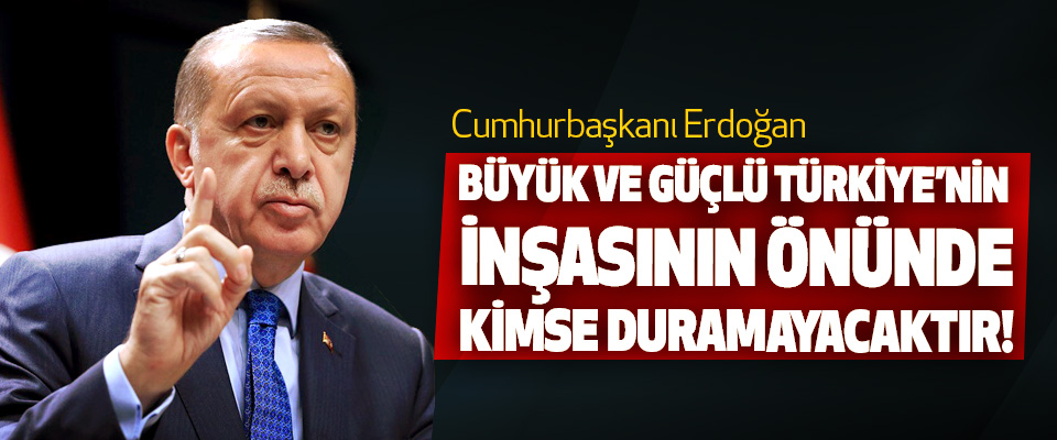 Cumhurbaşkanı Erdoğan: Büyük ve güçlü türkiye'nin inşasının önünde kimse duramayacaktır!