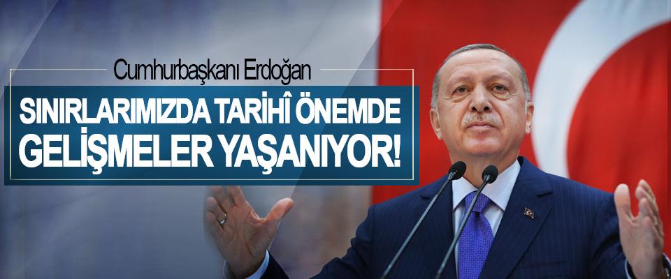 Cumhurbaşkanı Erdoğan: Sınırlarımızda Tarihî Önemde Gelişmeler Yaşanıyor!