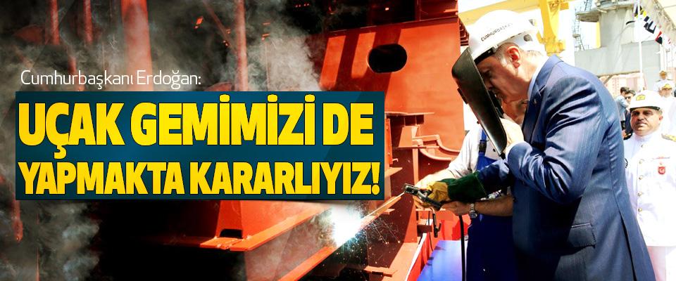 Cumhurbaşkanı Erdoğan: Uçak gemimizi de yapmakta kararlıyız!