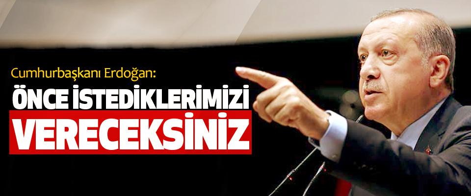 Cumhurbaşkanı Erdoğan: Önce İstediklerimizi Vereceksiniz