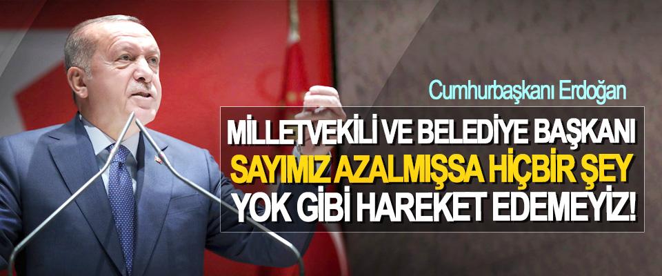 Cumhurbaşkanı Erdoğan: Milletvekili ve belediye başkanı sayımız azalmışsa hiçbir şey yok gibi hareket edemeyiz!