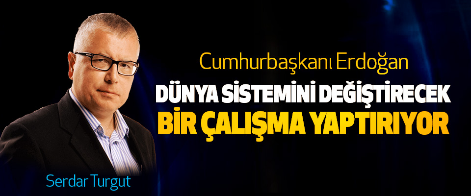 Cumhurbaşkanı Erdoğan Dünya Sistemini Değiştirecek Bir Çalışma Yaptırıyor