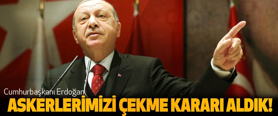 Cumhurbaşkanı Erdoğan, Askerlerimizi çekme kararı aldık!