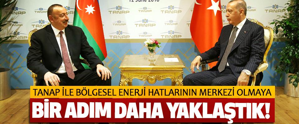 Cumhurbaşkanı Erdoğan: TANAP ile bölgesel enerji hatlarının merkezi olmaya bir adım daha yaklaştık!