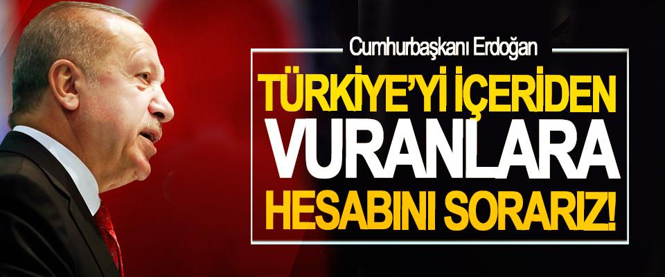 Cumhurbaşkanı Erdoğan; Türkiye'yi içeriden vuranlara hesabını sorarız!