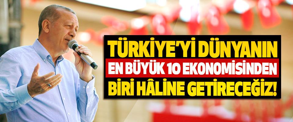 Cumhurbaşkanı Erdoğan: Türkiye'yi dünyanın en büyük 10 ekonomisinden biri hâline getireceğiz!