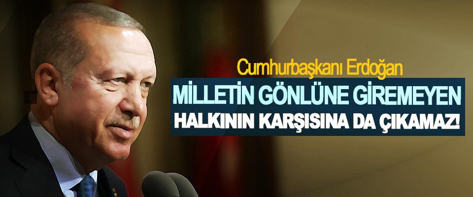 Cumhurbaşkanı Erdoğan: Milletin gönlüne giremeyen Halkının karşısına da çıkamaz!