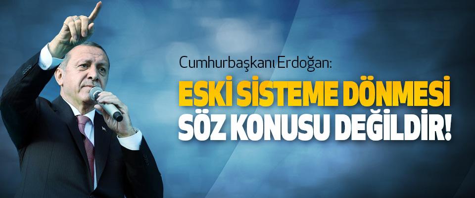 Cumhurbaşkanı Erdoğan, Eski sisteme dönmesi söz konusu değildir!