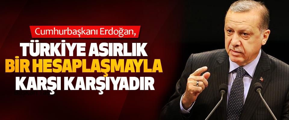 Cumhurbaşkanı Erdoğan, Türkiye Asırlık Bir Hesaplaşmayla Karşı Karşıyadır