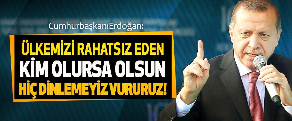 Cumhurbaşkanı Erdoğan: Ülkemizi rahatsız eden kim olursa olsun hiç dinlemeyiz vururuz!