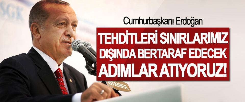Cumhurbaşkanı Erdoğan, Tehditleri sınırlarımız dışında bertaraf edecek adımlar atıyoruz!