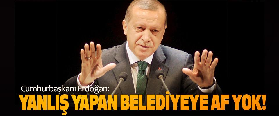 Cumhurbaşkanı Erdoğan: Yanlış Yapan Belediyeye Af Yok!