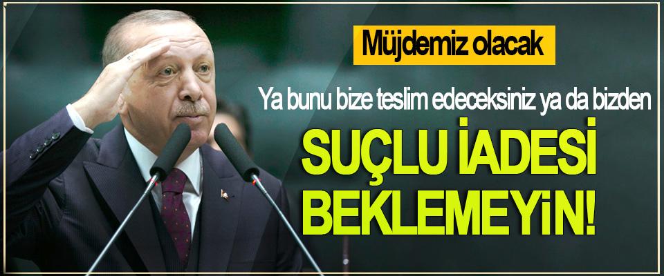 Cumhurbaşkanı Erdoğan: Ya bunu bize teslim edeceksiniz ya da bizden Suçlu İadesi Beklemeyin!