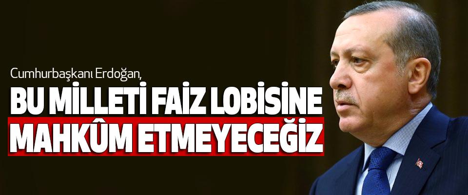 Cumhurbaşkanı Erdoğan, Bu Milleti Faiz Lobisine Mahkûm Etmeyeceğiz