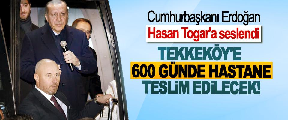Cumhurbaşkanı Erdoğan, Hasan Togar'a seslendi; Tekkeköy'e 600 günde hastane teslim edilecek!