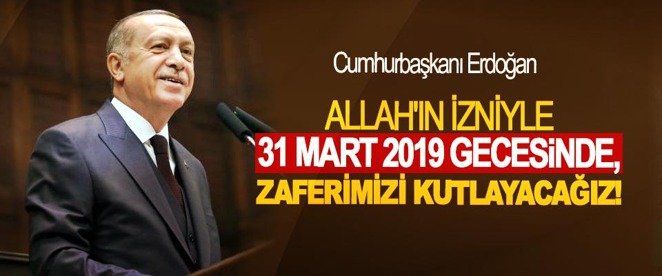 Cumhurbaşkanı Erdoğan: Allah'ın İzniyle 31 Mart 2019 Gecesinde, Zaferimizi Kutlayacağız!