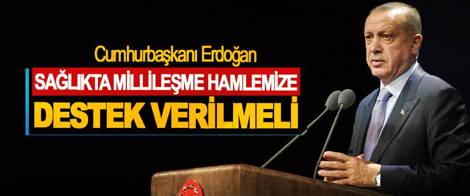 Cumhurbaşkanı Erdoğan: Sağlıkta Millileşme Hamlemize Destek Verilmeli