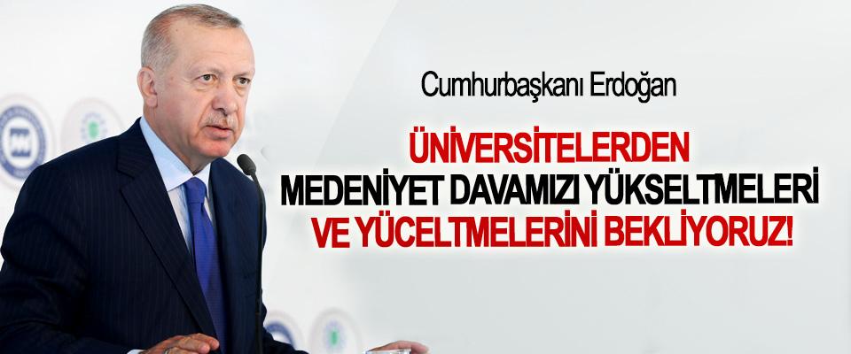 Cumhurbaşkanı Erdoğan: Üniversitelerden medeniyet davamızı yükseltmeleri ve yüceltmelerini bekliyoruz!
