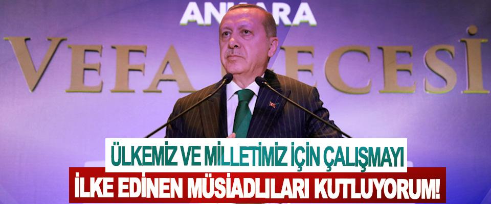 Cumhurbaşkanı Erdoğan: Ülkemiz ve milletimiz için çalışmayı ilke edinen MÜSİADlıları kutluyorum!