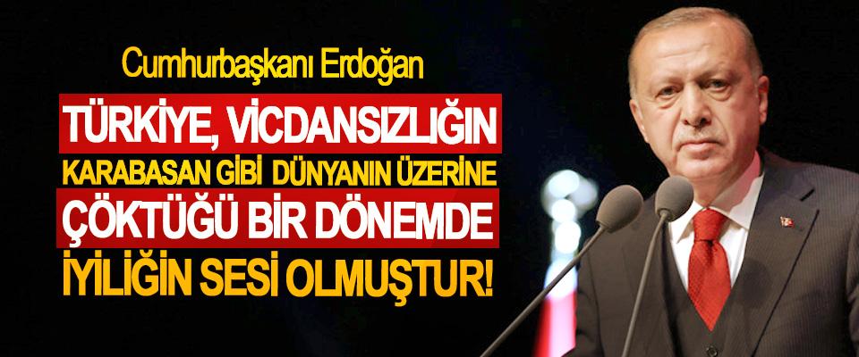 Cumhurbaşkanı Erdoğan; Türkiye, vicdansızlığın karabasan gibi dünyanın üzerine çöktüğü bir dönemde iyiliğin sesi olmuştur!