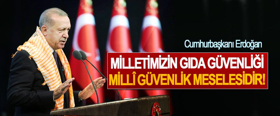 Cumhurbaşkanı Erdoğan; Milletimizin gıda güvenliği Millî Güvenlik meselesidir!