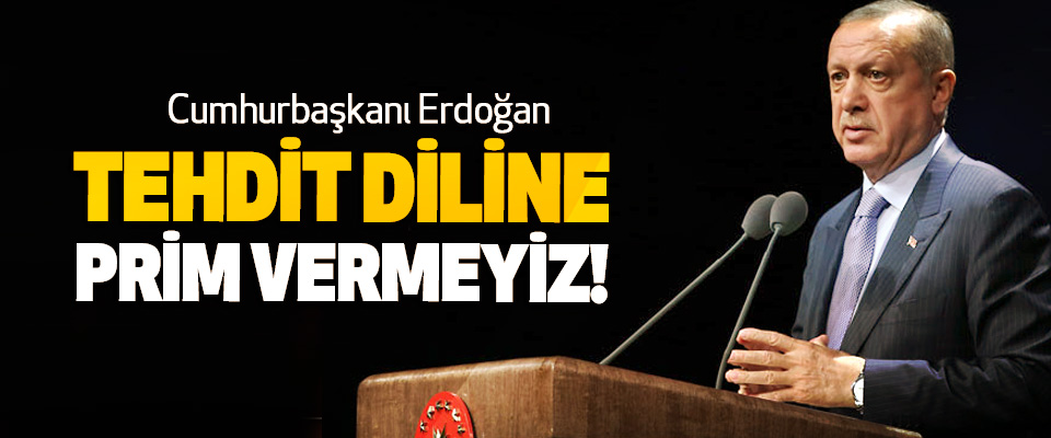 Cumhurbaşkanı Erdoğan: Tehdit Diline Prim Vermeyiz!