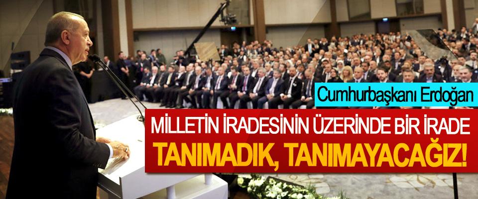 Cumhurbaşkanı Erdoğan: Milletin iradesinin üzerinde bir irade tanımadık, tanımayacağız!