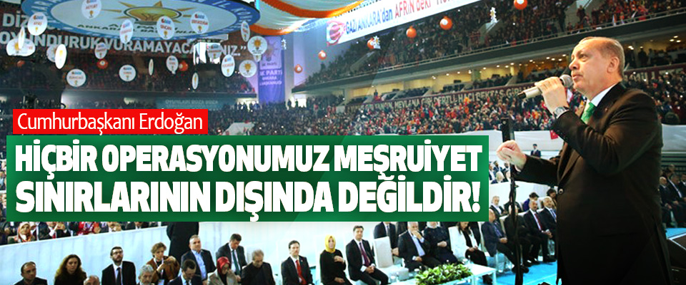 Cumhurbaşkanı Erdoğan; Hiçbir operasyonumuz meşruiyet sınırlarının dışında değildir!