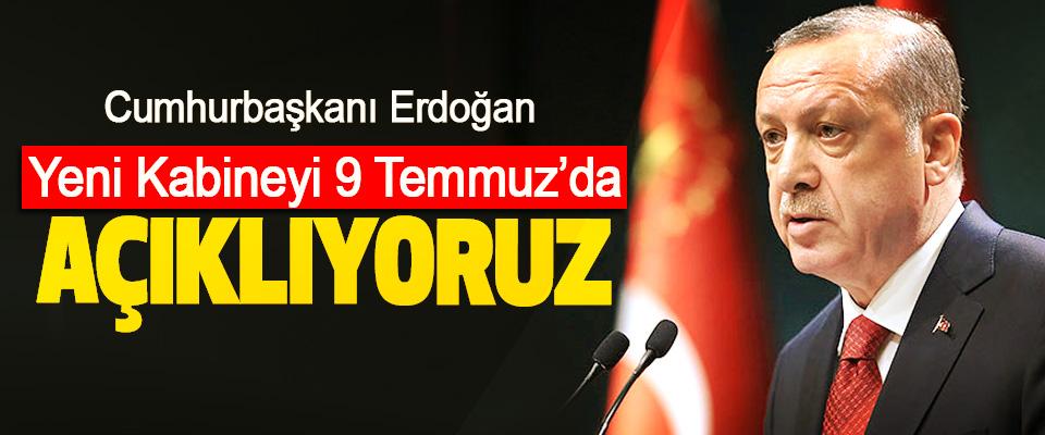 Cumhurbaşkanı Erdoğan: Yeni Kabineyi 9 Temmuz'da Açıklıyoruz