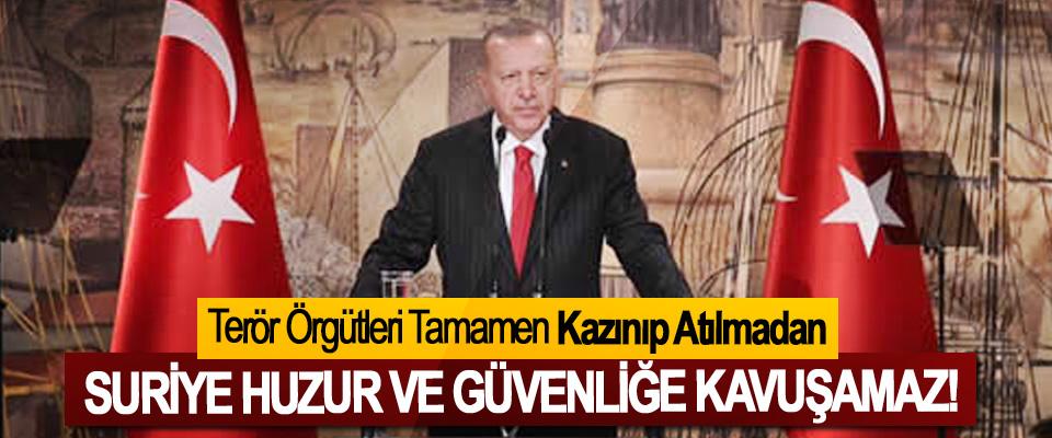 Cumhurbaşkanı Erdoğan:Terör Örgütleri Tamamen Kazınıp Atılmadan Suriye Huzur Ve Güvenliğe Kavuşamaz!