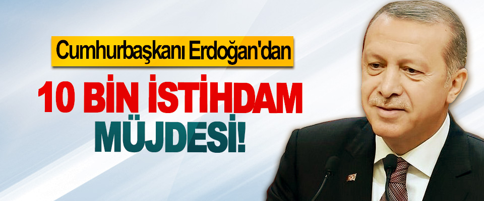 Cumhurbaşkanı Erdoğan'dan 10 Bin İstihdam Müjdesi!