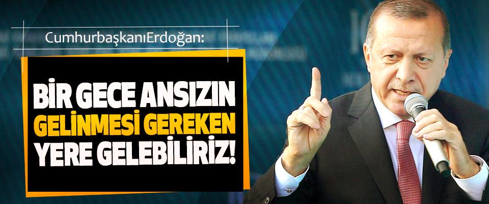 Cumhurbaşkanı Erdoğan: Bir gece ansızın gelinmesi gereken yere gelebiliriz!