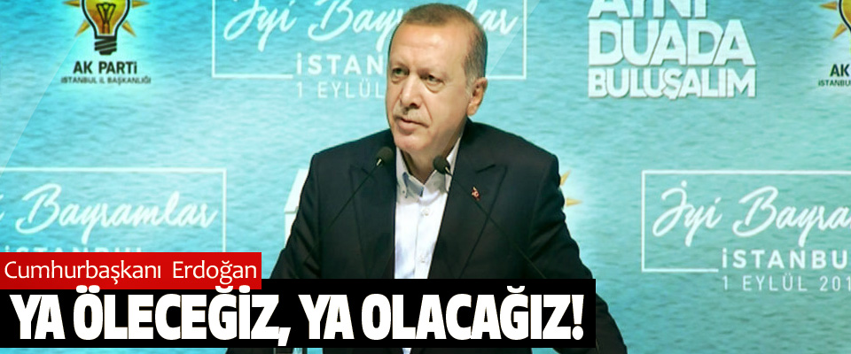 Cumhurbaşkanı Erdoğan; Ya Öleceğiz, Ya Olacağız!