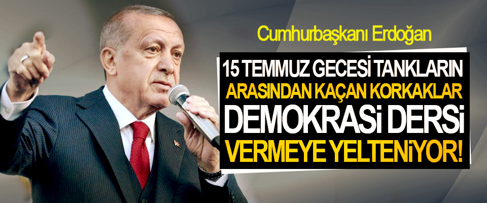 Cumhurbaşkanı Erdoğan: 15 Temmuz Gecesi Tankların Arasından Kaçan Korkaklar Demokrasi Dersi Vermeye Yelteniyor!