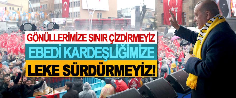 Cumhurbaşkanı Erdoğan, Gönüllerimize sınır çizdirmeyiz ebedi kardeşliğimize leke sürdürmeyiz!