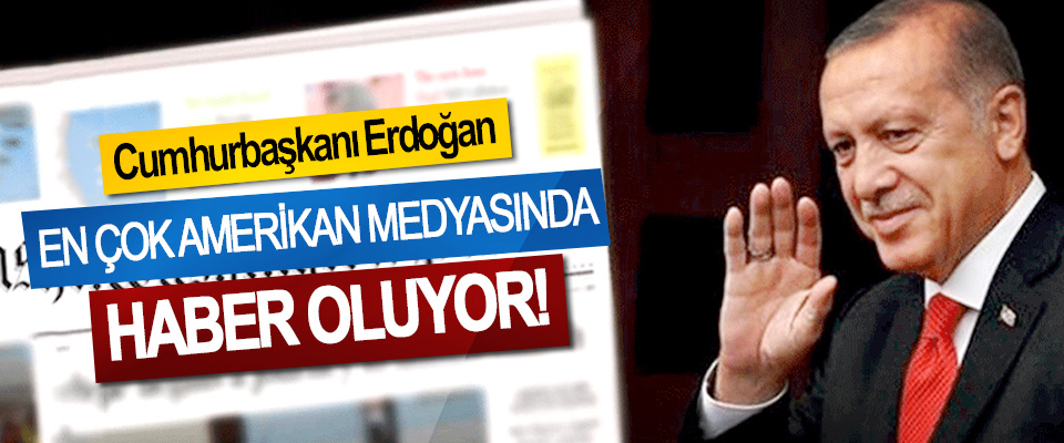 Cumhurbaşkanı Erdoğan En Çok Amerikan Medyasında Haber Oluyor!