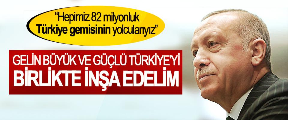 Cumhurbaşkanı Erdoğan; Gelin Büyük Ve Güçlü Türkiye'yi Birlikte İnşa Edelim
