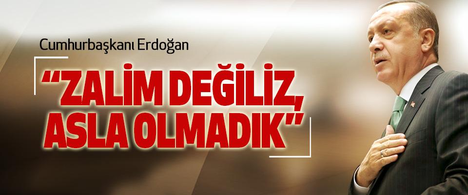 Cumhurbaşkanı Erdoğan: Zalim Değiliz, Asla Olmadık