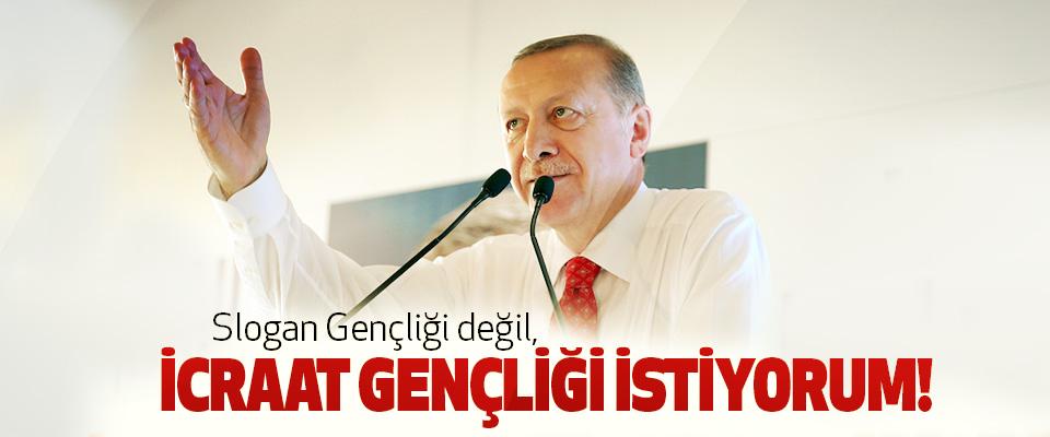 Cumhurbaşkanı Erdoğan, Slogan Gençliği değil, İcraat gençliği istiyorum!